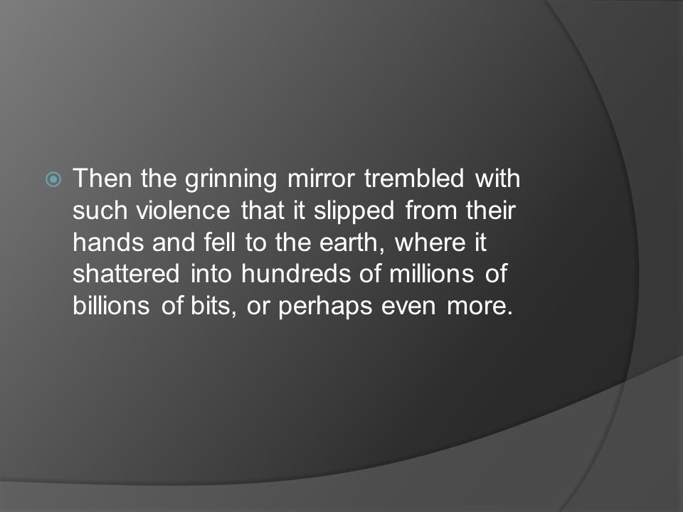 Then the grinning mirror trembled with such violence that it slipped from their hands and fell to the earth, where it shattered into hundreds of millions of billions of bits, or perhaps even more.