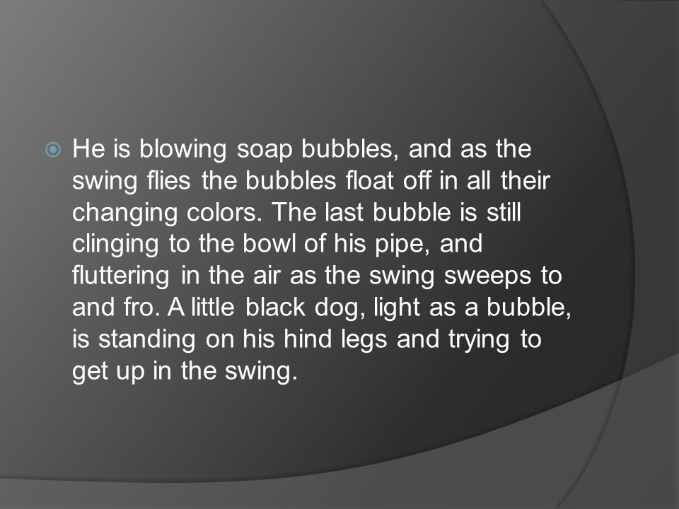 He is blowing soap bubbles, and as the swing flies the bubbles float off in all their changing colors.