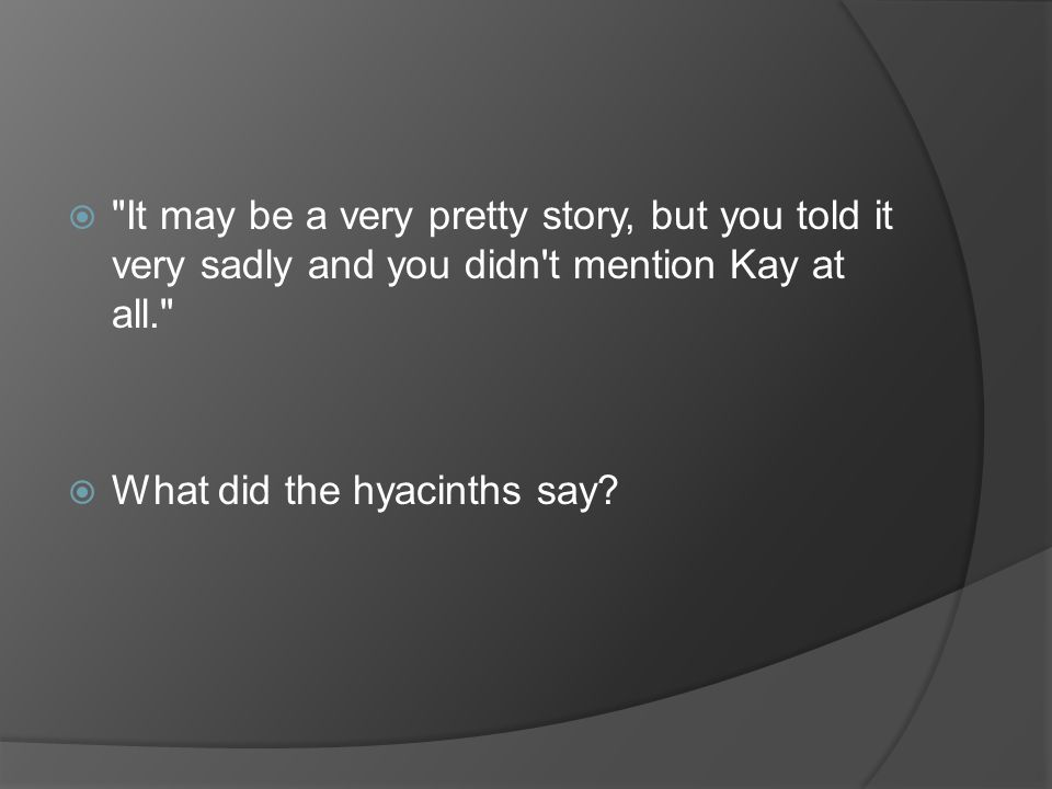 It may be a very pretty story, but you told it very sadly and you didn t mention Kay at all.