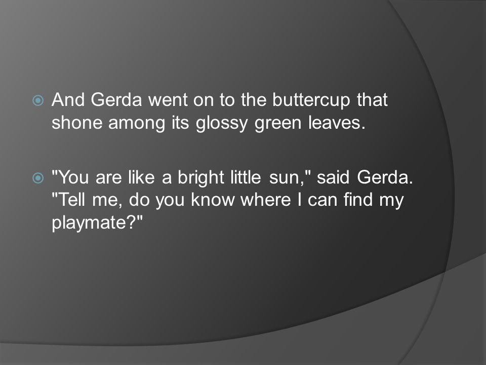 And Gerda went on to the buttercup that shone among its glossy green leaves.
