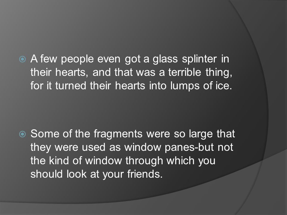 A few people even got a glass splinter in their hearts, and that was a terrible thing, for it turned their hearts into lumps of ice.
