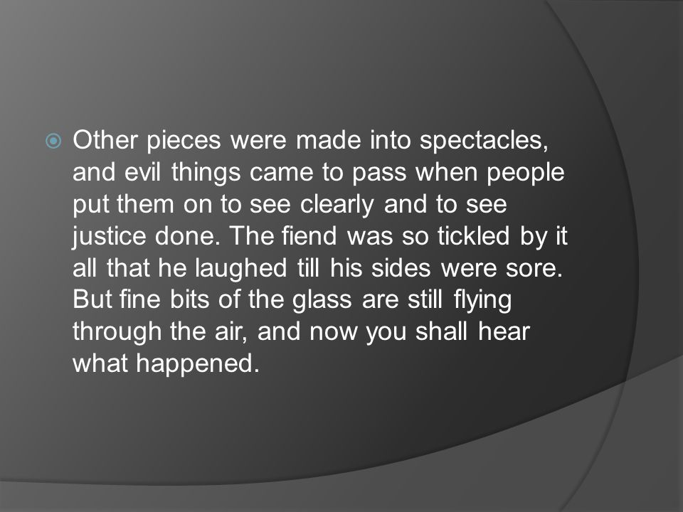 Other pieces were made into spectacles, and evil things came to pass when people put them on to see clearly and to see justice done.