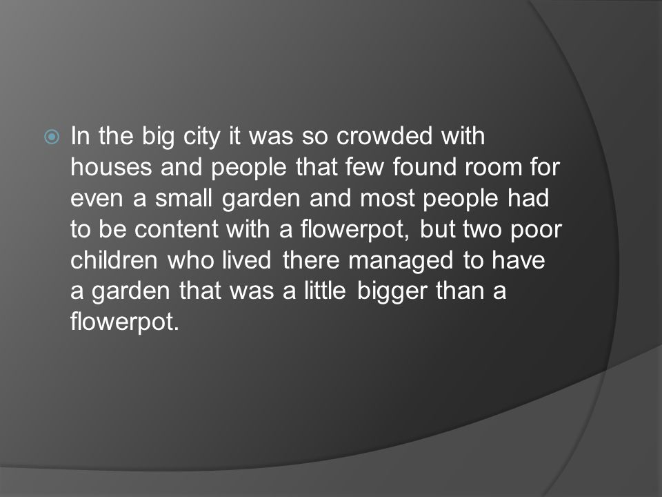 In the big city it was so crowded with houses and people that few found room for even a small garden and most people had to be content with a flowerpot, but two poor children who lived there managed to have a garden that was a little bigger than a flowerpot.