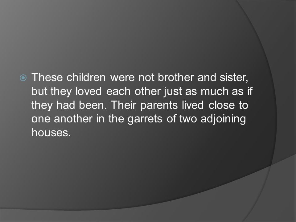 These children were not brother and sister, but they loved each other just as much as if they had been.