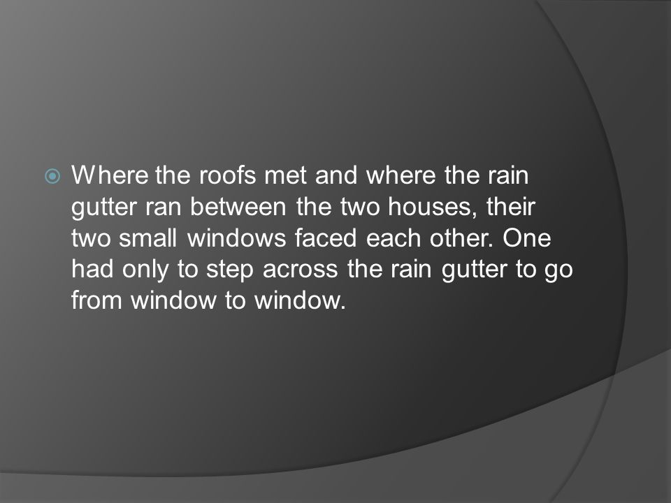 Where the roofs met and where the rain gutter ran between the two houses, their two small windows faced each other.