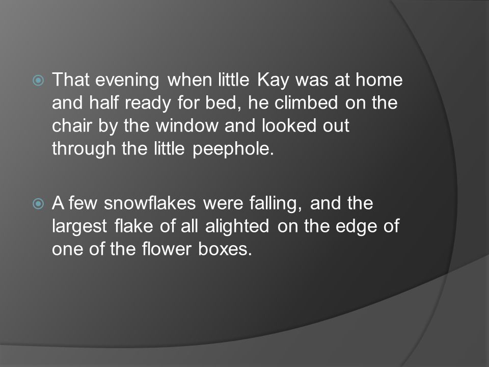 That evening when little Kay was at home and half ready for bed, he climbed on the chair by the window and looked out through the little peephole.