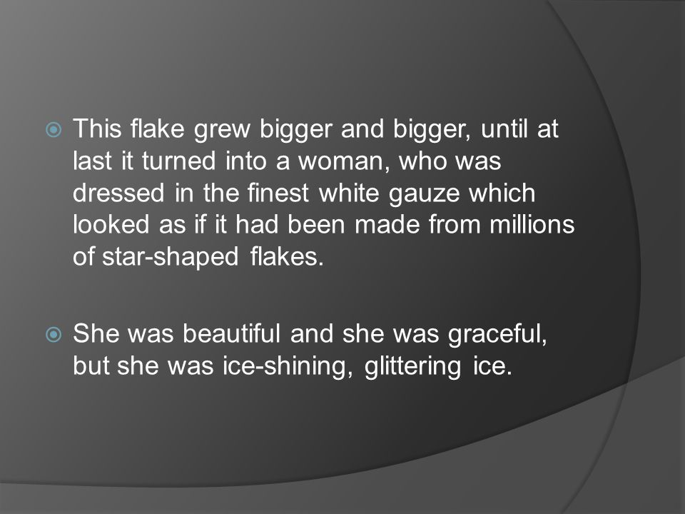 This flake grew bigger and bigger, until at last it turned into a woman, who was dressed in the finest white gauze which looked as if it had been made from millions of star-shaped flakes.