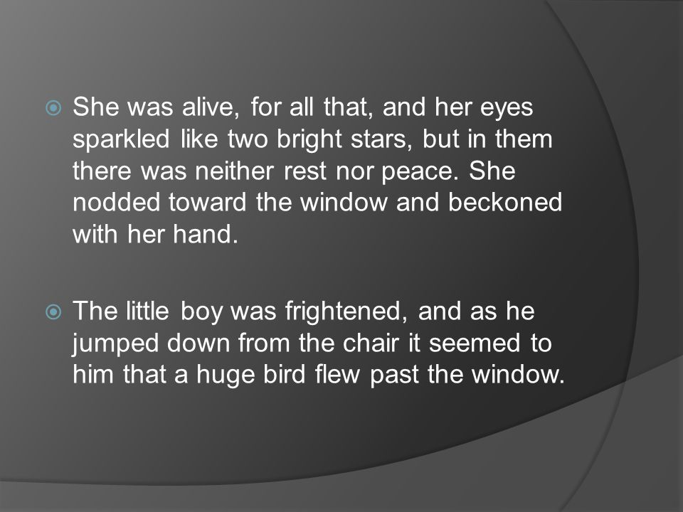 She was alive, for all that, and her eyes sparkled like two bright stars, but in them there was neither rest nor peace. She nodded toward the window and beckoned with her hand.