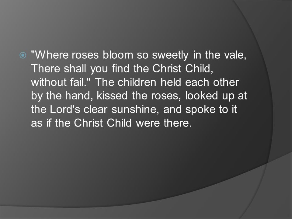Where roses bloom so sweetly in the vale, There shall you find the Christ Child, without fail. The children held each other by the hand, kissed the roses, looked up at the Lord s clear sunshine, and spoke to it as if the Christ Child were there.