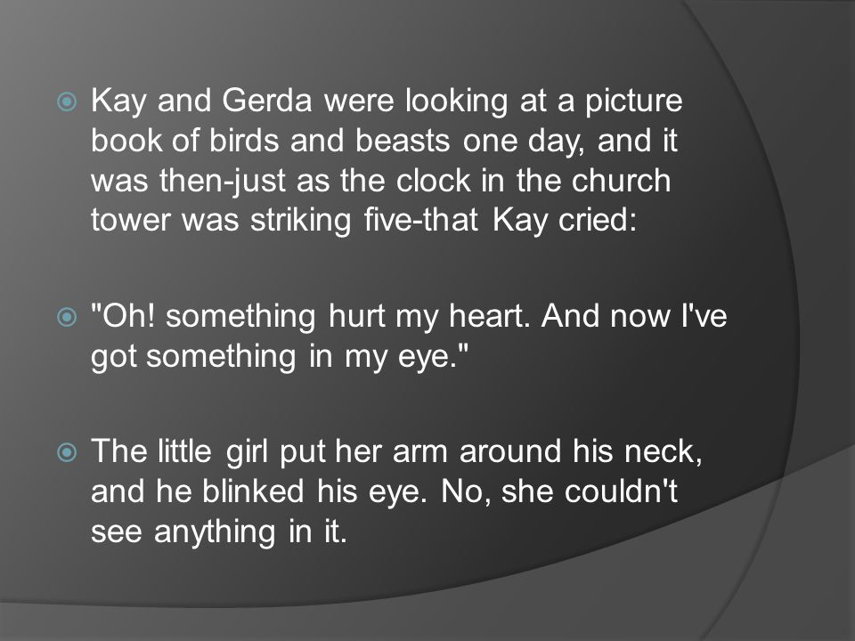 Kay and Gerda were looking at a picture book of birds and beasts one day, and it was then-just as the clock in the church tower was striking five-that Kay cried: