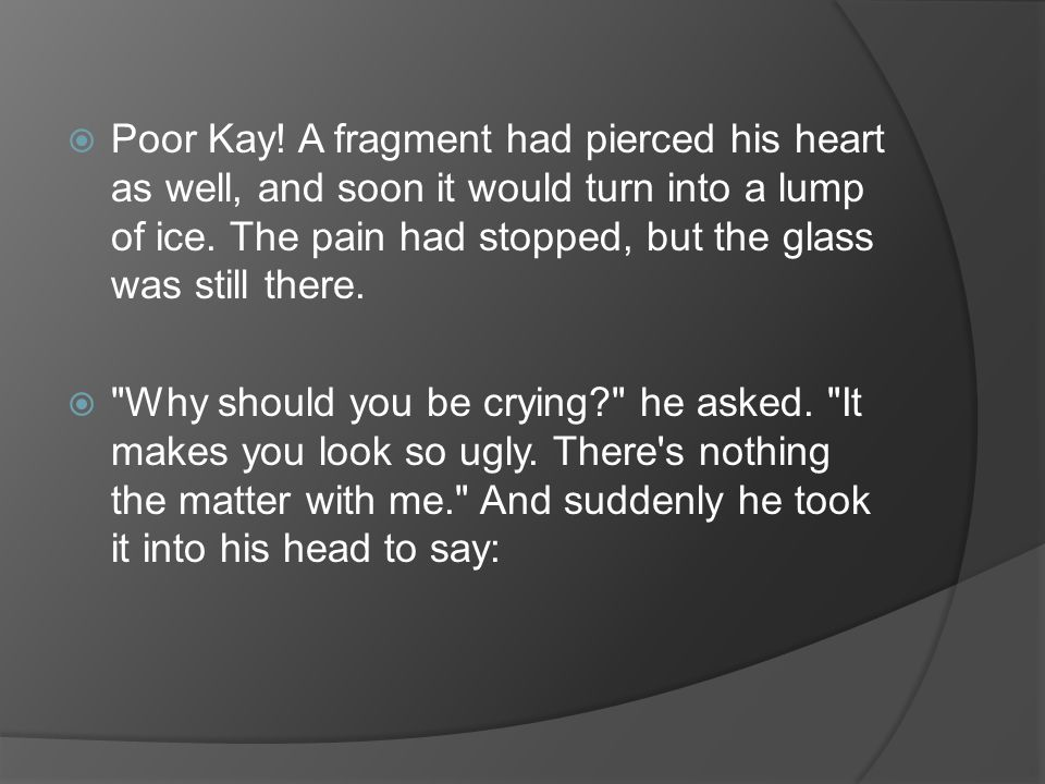 Poor Kay! A fragment had pierced his heart as well, and soon it would turn into a lump of ice. The pain had stopped, but the glass was still there.
