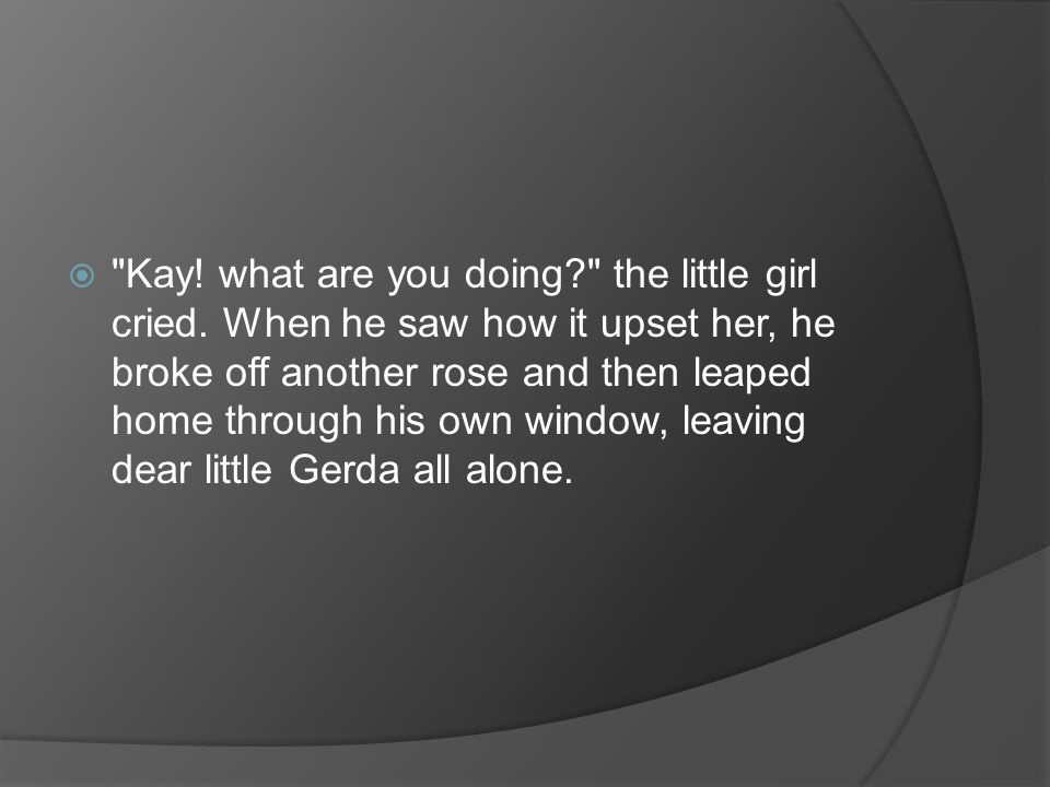 Kay. what are you doing. the little girl cried