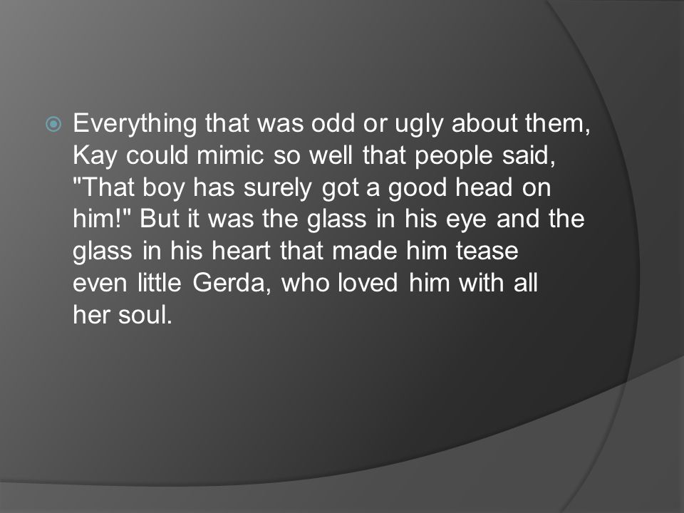 Everything that was odd or ugly about them, Kay could mimic so well that people said, That boy has surely got a good head on him! But it was the glass in his eye and the glass in his heart that made him tease even little Gerda, who loved him with all her soul.