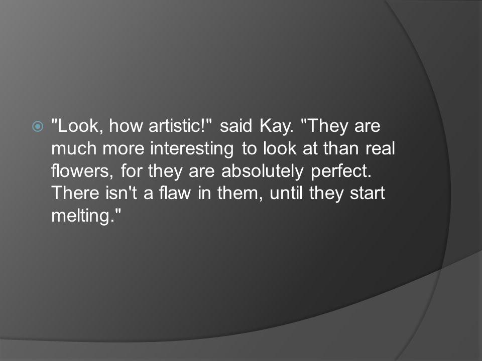 Look, how artistic. said Kay