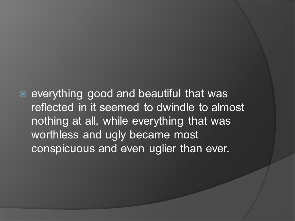 everything good and beautiful that was reflected in it seemed to dwindle to almost nothing at all, while everything that was worthless and ugly became most conspicuous and even uglier than ever.