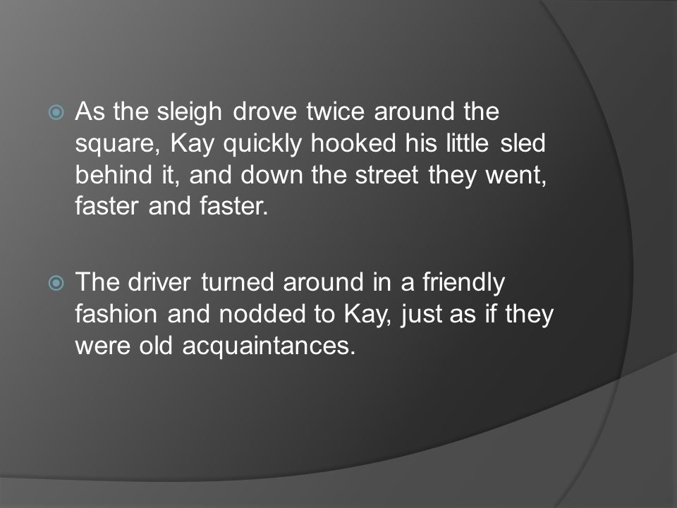 As the sleigh drove twice around the square, Kay quickly hooked his little sled behind it, and down the street they went, faster and faster.