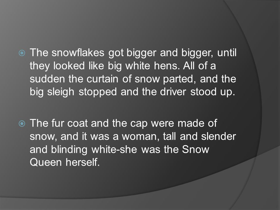 The snowflakes got bigger and bigger, until they looked like big white hens. All of a sudden the curtain of snow parted, and the big sleigh stopped and the driver stood up.