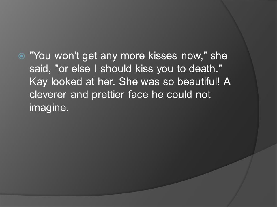 You won t get any more kisses now, she said, or else I should kiss you to death. Kay looked at her.