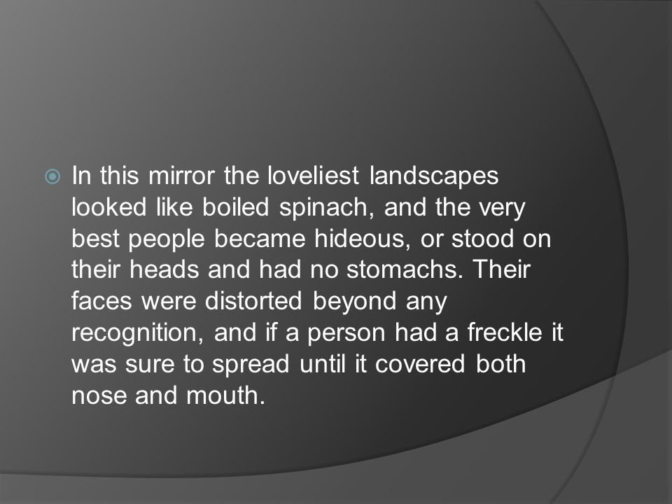 In this mirror the loveliest landscapes looked like boiled spinach, and the very best people became hideous, or stood on their heads and had no stomachs.