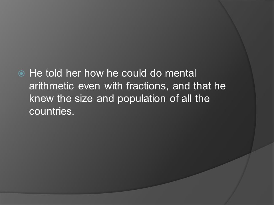 He told her how he could do mental arithmetic even with fractions, and that he knew the size and population of all the countries.