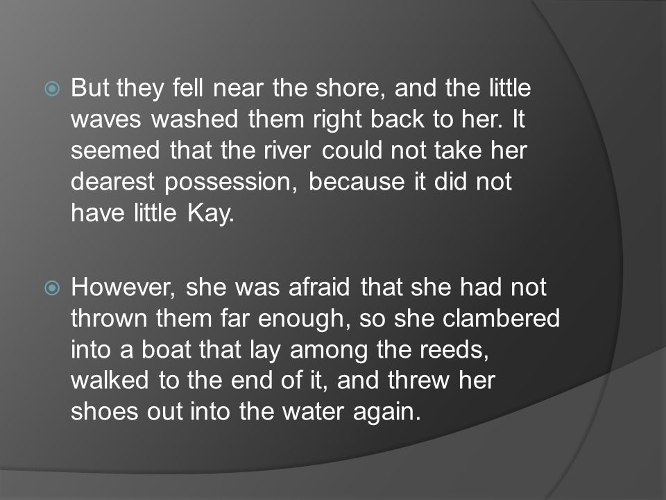 But they fell near the shore, and the little waves washed them right back to her. It seemed that the river could not take her dearest possession, because it did not have little Kay.
