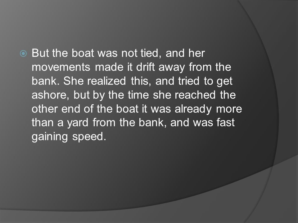 But the boat was not tied, and her movements made it drift away from the bank.