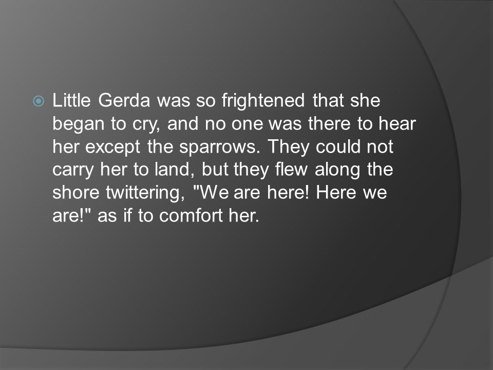 Little Gerda was so frightened that she began to cry, and no one was there to hear her except the sparrows.