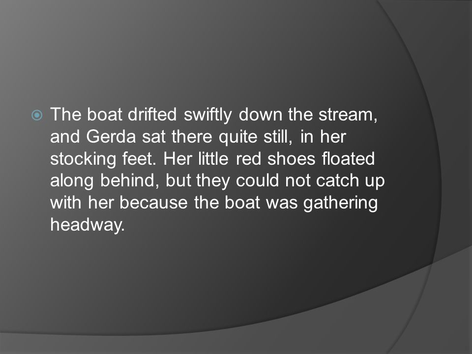 The boat drifted swiftly down the stream, and Gerda sat there quite still, in her stocking feet.