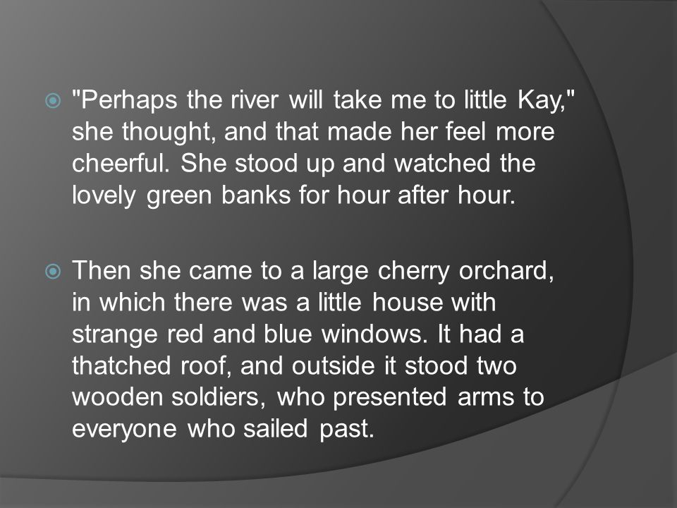 Perhaps the river will take me to little Kay, she thought, and that made her feel more cheerful. She stood up and watched the lovely green banks for hour after hour.