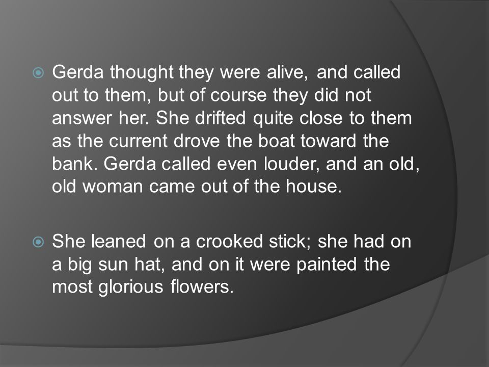 Gerda thought they were alive, and called out to them, but of course they did not answer her. She drifted quite close to them as the current drove the boat toward the bank. Gerda called even louder, and an old, old woman came out of the house.