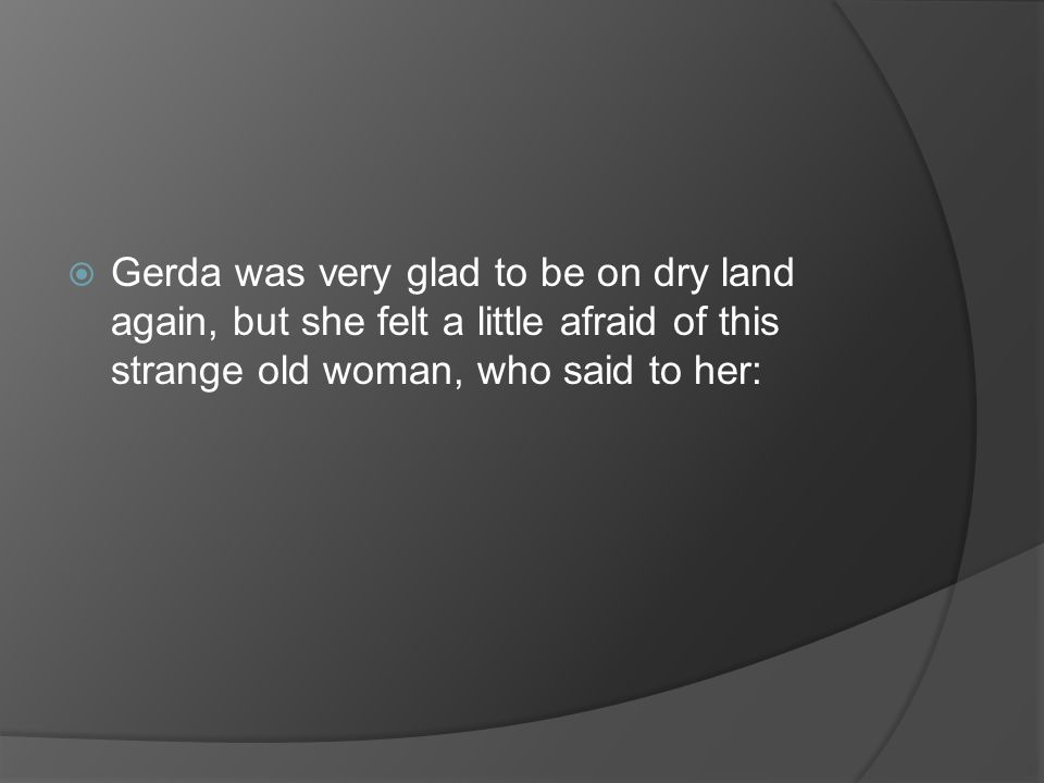 Gerda was very glad to be on dry land again, but she felt a little afraid of this strange old woman, who said to her: