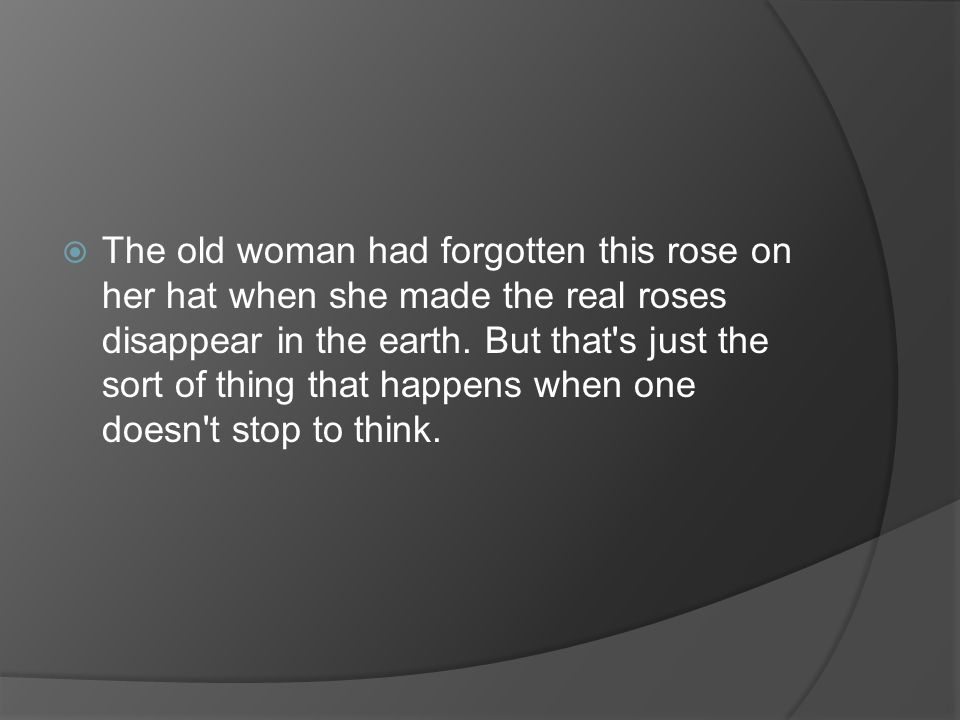 The old woman had forgotten this rose on her hat when she made the real roses disappear in the earth.