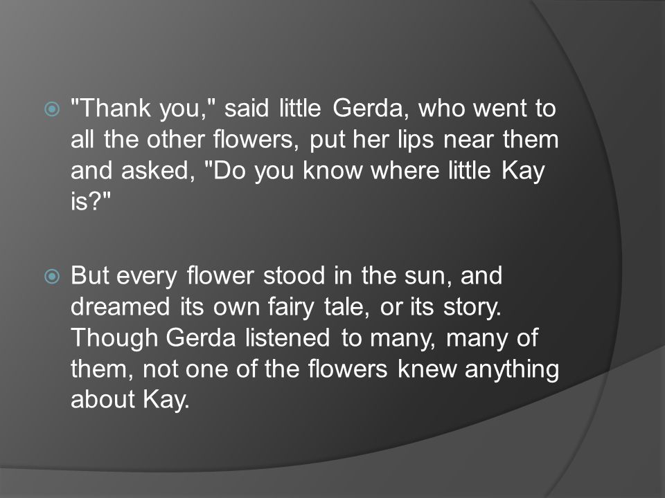 Thank you, said little Gerda, who went to all the other flowers, put her lips near them and asked, Do you know where little Kay is