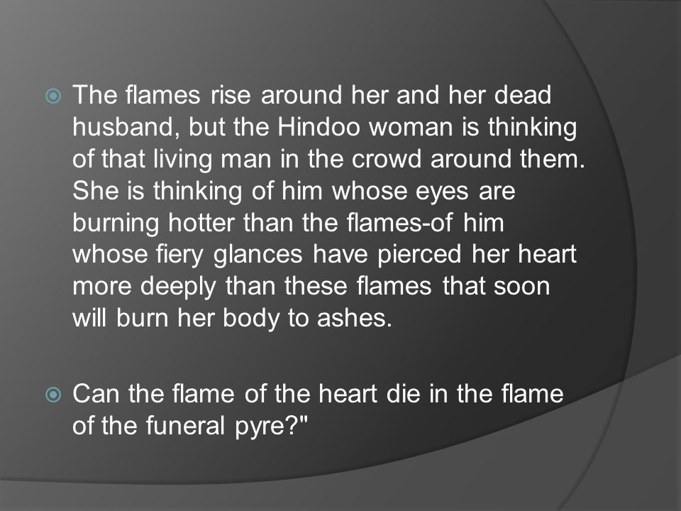 The flames rise around her and her dead husband, but the Hindoo woman is thinking of that living man in the crowd around them. She is thinking of him whose eyes are burning hotter than the flames-of him whose fiery glances have pierced her heart more deeply than these flames that soon will burn her body to ashes.