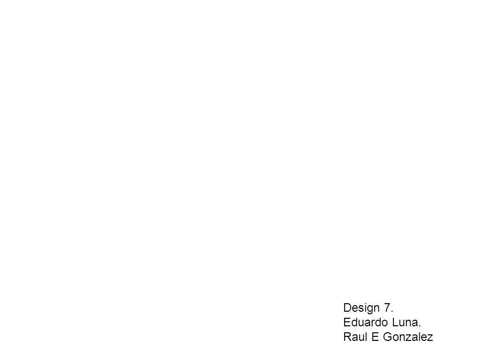 Design 7. Eduardo Luna. Raul E Gonzalez