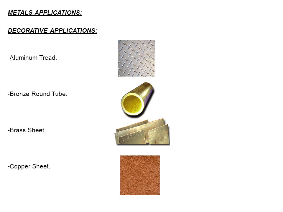 METALS APPLICATIONS: DECORATIVE APPLICATIONS: -Aluminum Tread. -Bronze Round Tube. -Brass Sheet.