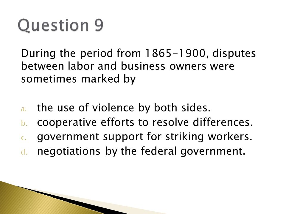 Question 9 During the period from 1865-1900, disputes between labor and business owners were sometimes marked by.