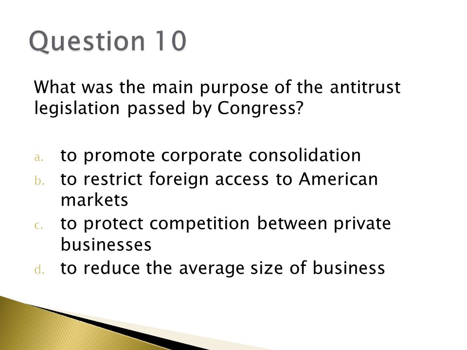 Question 10 What was the main purpose of the antitrust legislation passed by Congress to promote corporate consolidation.