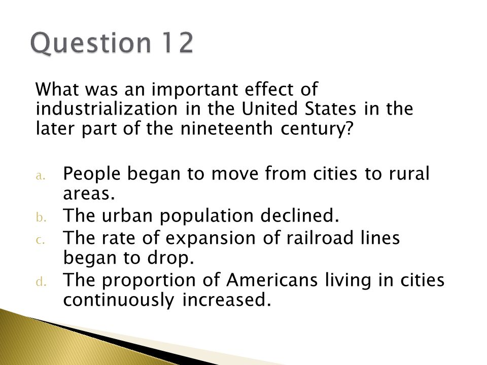 Question 12 What was an important effect of industrialization in the United States in the later part of the nineteenth century