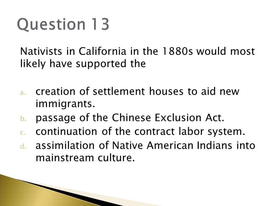Question 13 Nativists in California in the 1880s would most likely have supported the. creation of settlement houses to aid new immigrants.