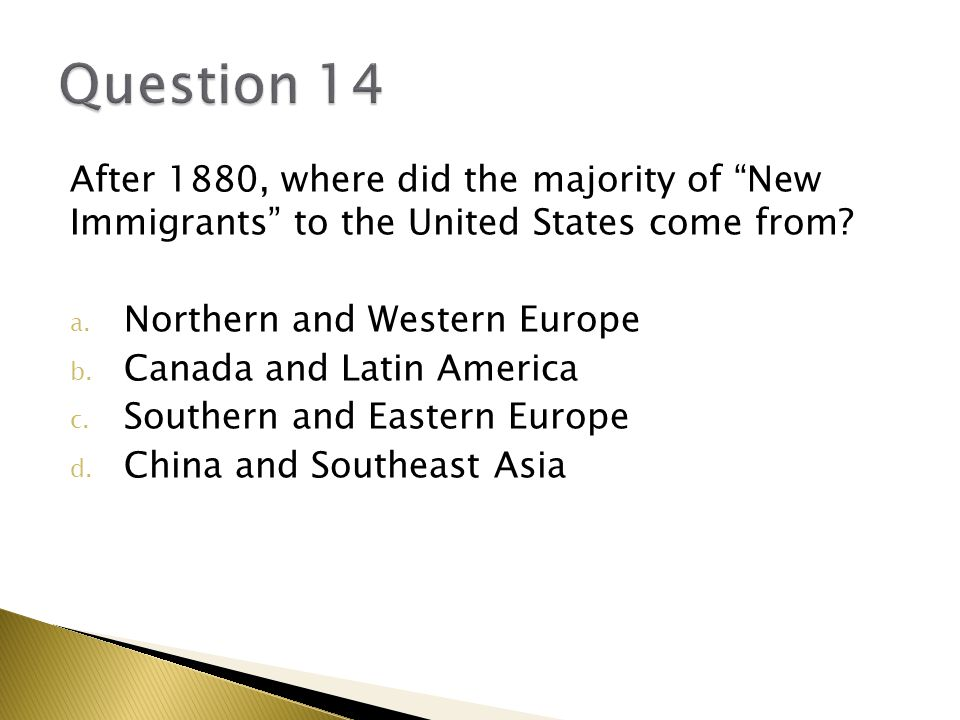 Question 14 After 1880, where did the majority of New Immigrants to the United States come from
