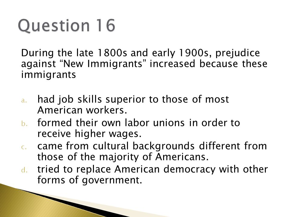 Question 16 During the late 1800s and early 1900s, prejudice against New Immigrants increased because these immigrants.