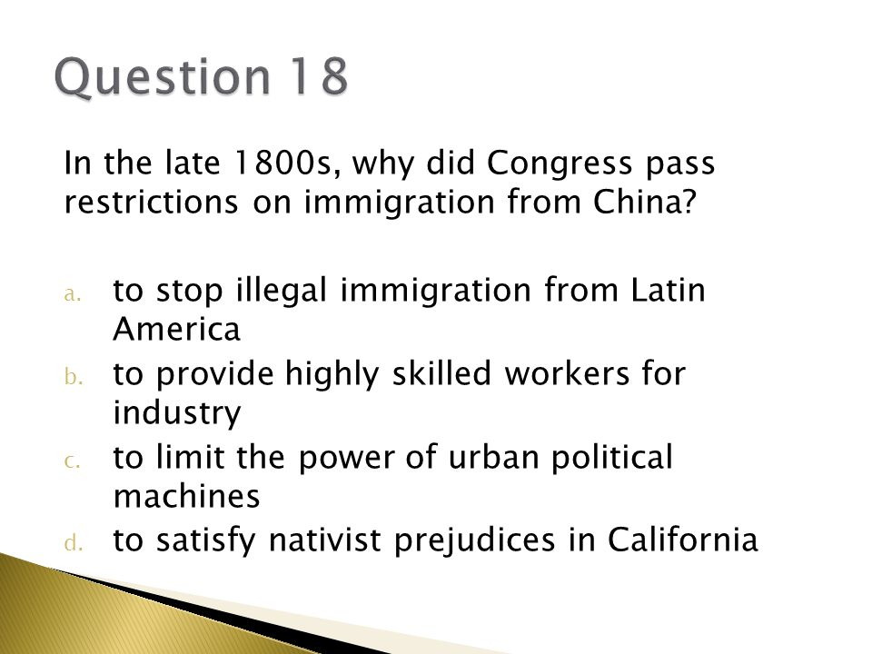 Question 18 In the late 1800s, why did Congress pass restrictions on immigration from China to stop illegal immigration from Latin America.