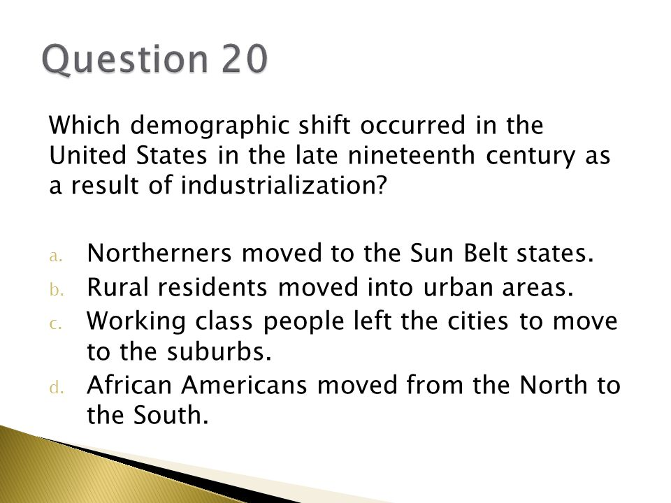 Question 20 Which demographic shift occurred in the United States in the late nineteenth century as a result of industrialization
