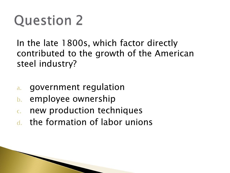 Question 2 In the late 1800s, which factor directly contributed to the growth of the American steel industry