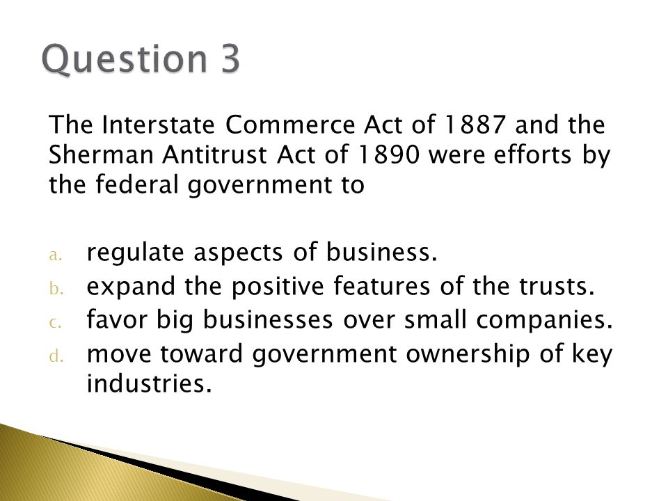 Question 3 The Interstate Commerce Act of 1887 and the Sherman Antitrust Act of 1890 were efforts by the federal government to.