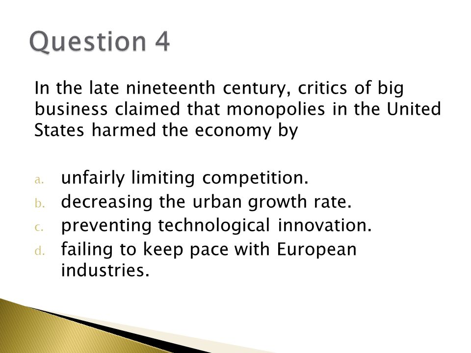 Question 4 In the late nineteenth century, critics of big business claimed that monopolies in the United States harmed the economy by.