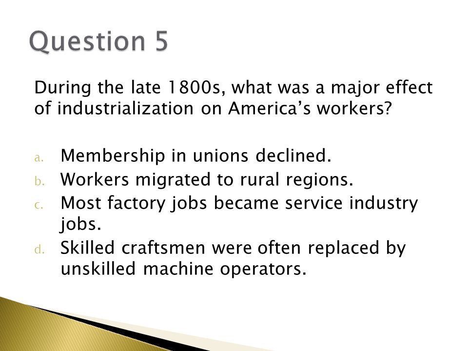 Question 5 During the late 1800s, what was a major effect of industrialization on America's workers