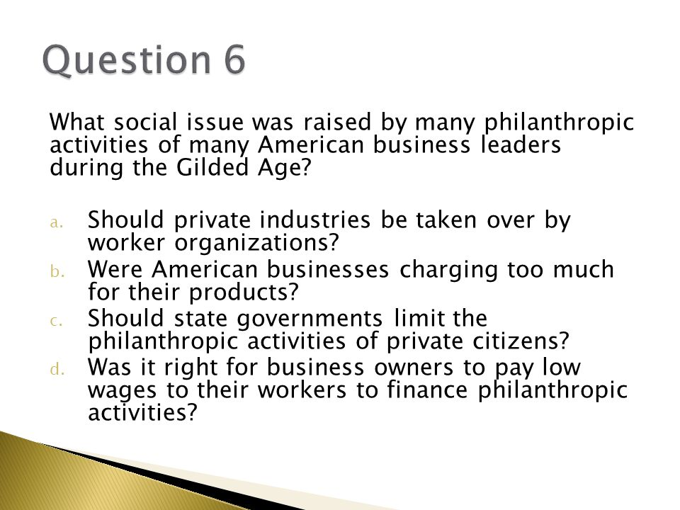 Question 6 What social issue was raised by many philanthropic activities of many American business leaders during the Gilded Age