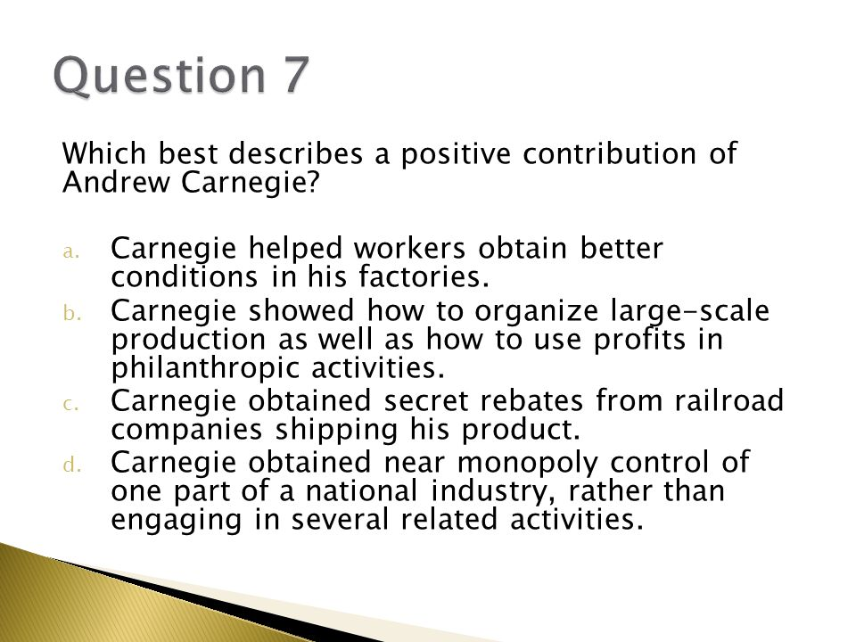 Question 7 Which best describes a positive contribution of Andrew Carnegie Carnegie helped workers obtain better conditions in his factories.